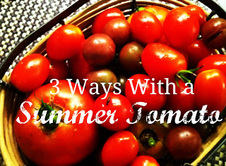 Three Ways With Summer Tomatoes